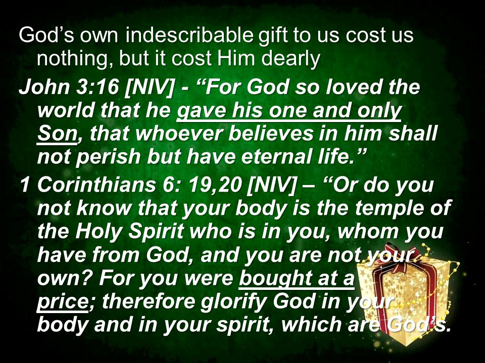 God's own indescribable gift to us cost us nothing, but it cost Him dearly John 3:16 [NIV] - For God so loved the world that he gave his one and only Son, that whoever believes in him shall not perish but have eternal life. 1 Corinthians 6: 19,20 [NIV] – Or do you not know that your body is the temple of the Holy Spirit who is in you, whom you have from God, and you are not your own.